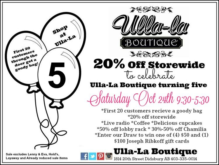 SATURDAY is Ulla-La Boutique 's 5th BIRTHDAY! Come in and celebrate with us Saturday Oct 24th from 9:30-5:30  * SAVE 20% OFF Storewide! * First 20 customers receive a goody bag * Live Radio *Coffee *Delicious cupcakes from The Avenue Cakery & Bakeshoppe * 50% off lobby rack * 30%-50% off ALL Chamilia *Enter our draw to win one of {4} $50 and {1} $100 Joseph Ribkoff gift cards and MORE!! (Sale excludes Lenny & Eva, Hold's, Previous purchased items, Layaway & Already reduced sale items)