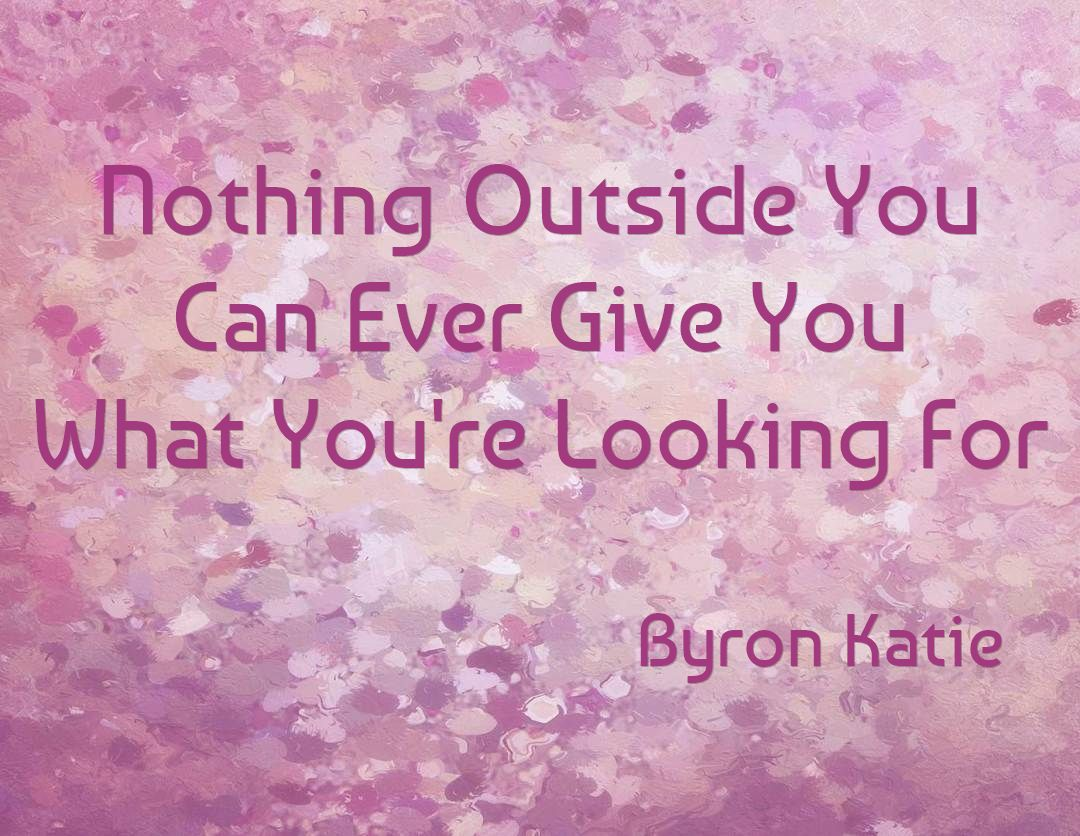 Byron Katie Quotes Nothing Outside You Can Ever Give You What You're Looking For