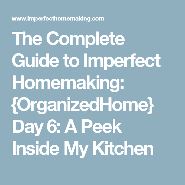 The Complete Guide to Imperfect Homemaking: {OrganizedHome} Day 6: A Peek Inside My Kitchen