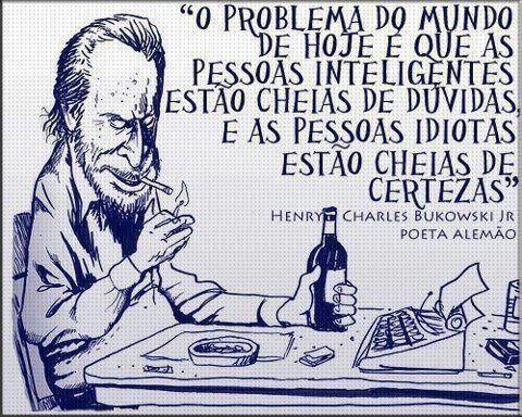 O problema do mundo de hoje é que as pessoas inteligentes estão cheias de dúvidas, e as pessoas idiotas estão cheias de certezas. (Frases para Face)