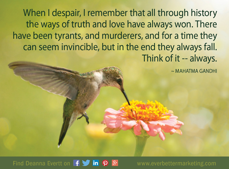 When I despair, I remember that all through history the ways of truth and love have always won. There have been tyrants, and murderers, and for a time they can seem invincible, but in the end they always fall. Think of it--always. ~ Mahatma Gandhi #Truth #Love #EverBetterLiving #Marketing #WorkFromHome