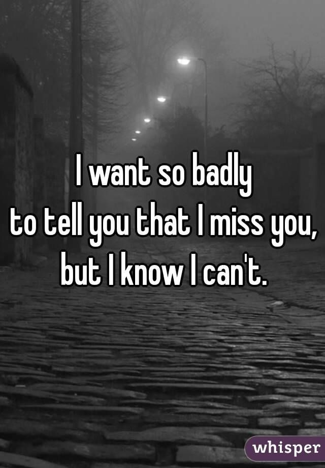 I Want So Badly To Tell You That I Miss You But I Know I Can T Told You So I Miss You Badly Miss Me Quotes