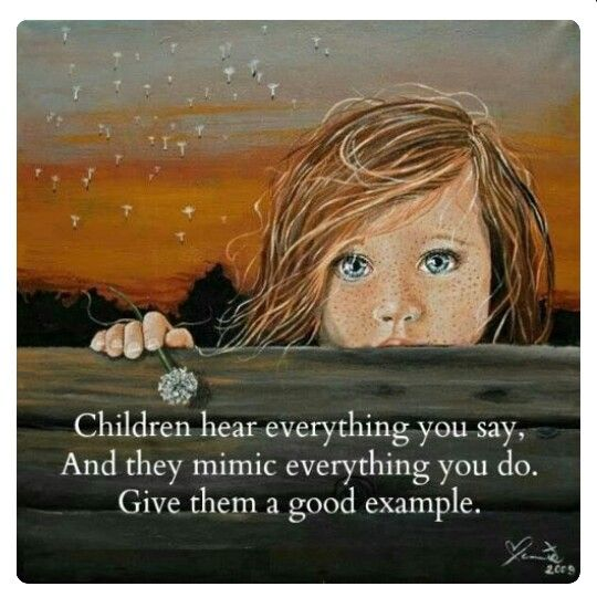 Children hear everything you say and mimic everything you do. Give them a good example