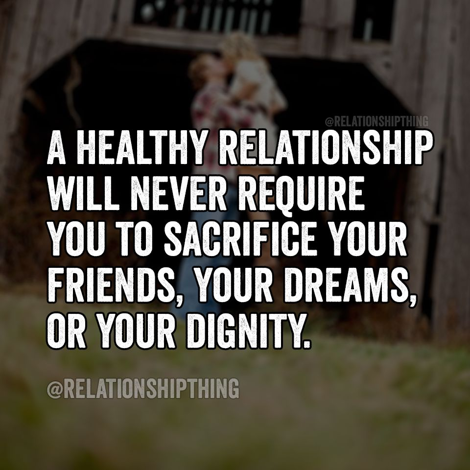 A Healthy Relationship Will Never Require You To Sacrifice Your Friends Your Dreams Or You Dignity Countr True Words Relationship Quotes Funny Dating Memes