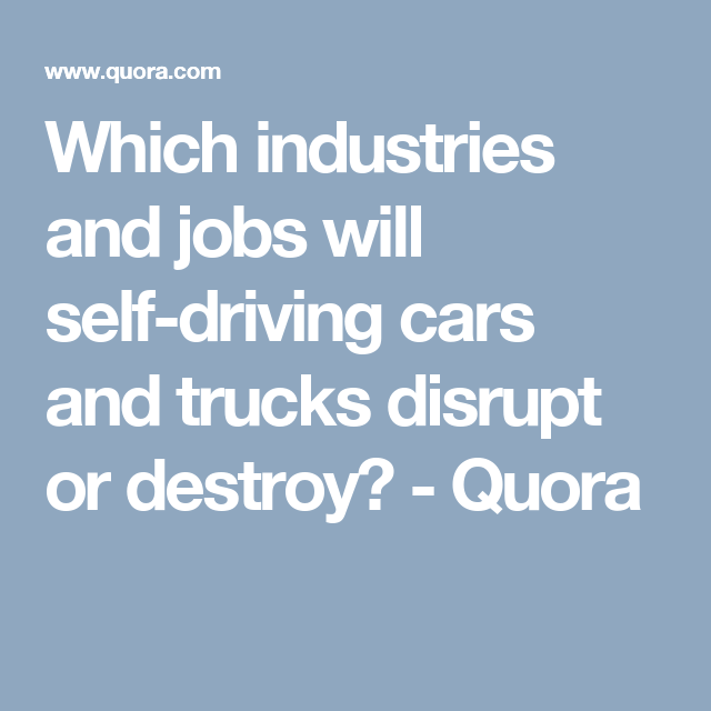 Which industries and jobs will self-driving cars and trucks disrupt or destroy? - Quora #autonomousvehicles #selfdrivingcar  #moderntech