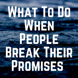 What To Do When People Break Their Promises