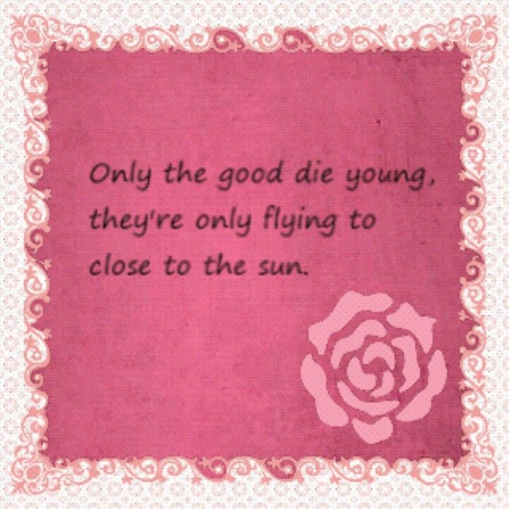 Only The Good Die Young Sweet Quotes Die Young Closer To The Sun