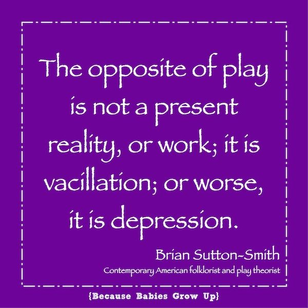 The opposite of play is not work, but depression. Make sure to schedule in play for your little one and for YOU!