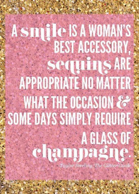 A smile is a woman's best accessory, sequins are appropriate no matter what the occasion and some days simply require a glass of champagne.