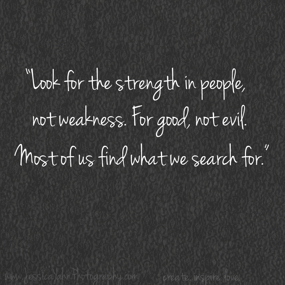 look for the strength in people not weakness for good not evil look for the strength in people not weakness for good not evil