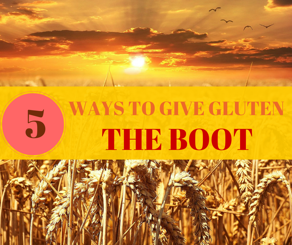 5 Easy Ways to Give Gluten the Boot