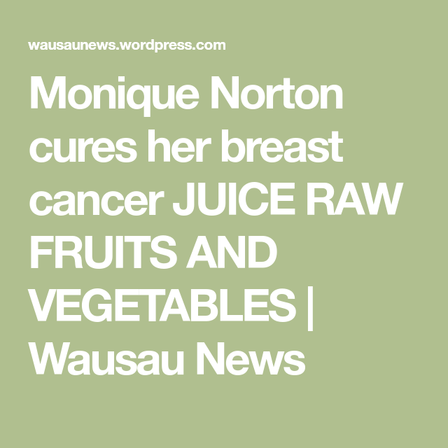 Monique Norton cures her breast cancer JUICE RAW FRUITS AND