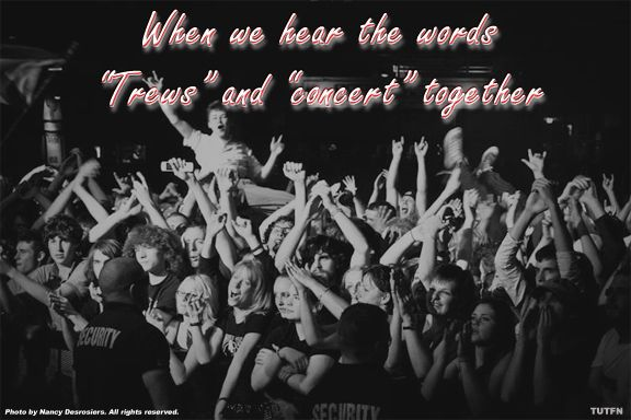 """It's what WE think of when we hear the words """"Trews"""" and concert together...what about you?"""