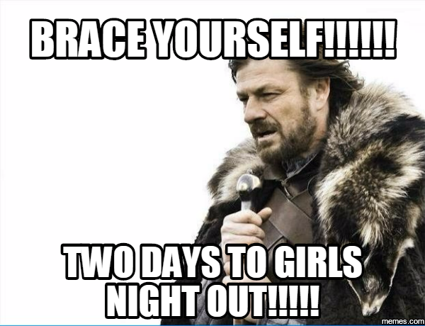 640dda9cbf5620bf75b44d03babf3c50 4a4abcd9af70108db052ffca079b729d_two days to girls night out memes,Girls Night Out Meme