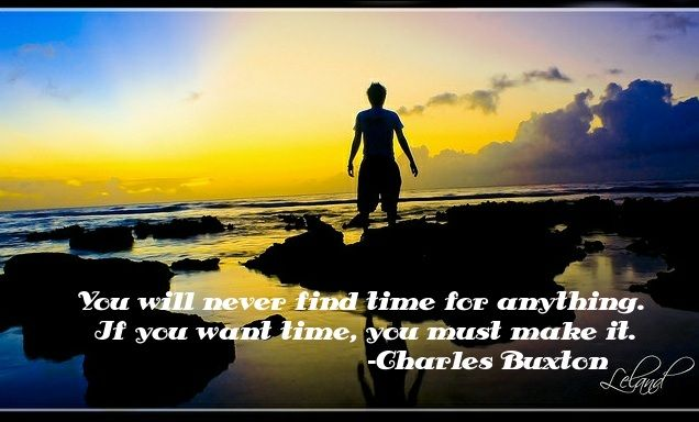 """""""You will never """"find"""" time for anything. If you want time, you must make it.""""    -Charles Buxton"""