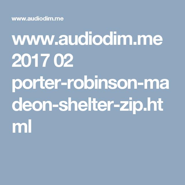 www.audiodim.me 2017 02 porter-robinson-madeon-shelter-zip