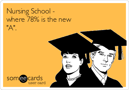 """Nursing School - where 78% is the new """"A""""."""