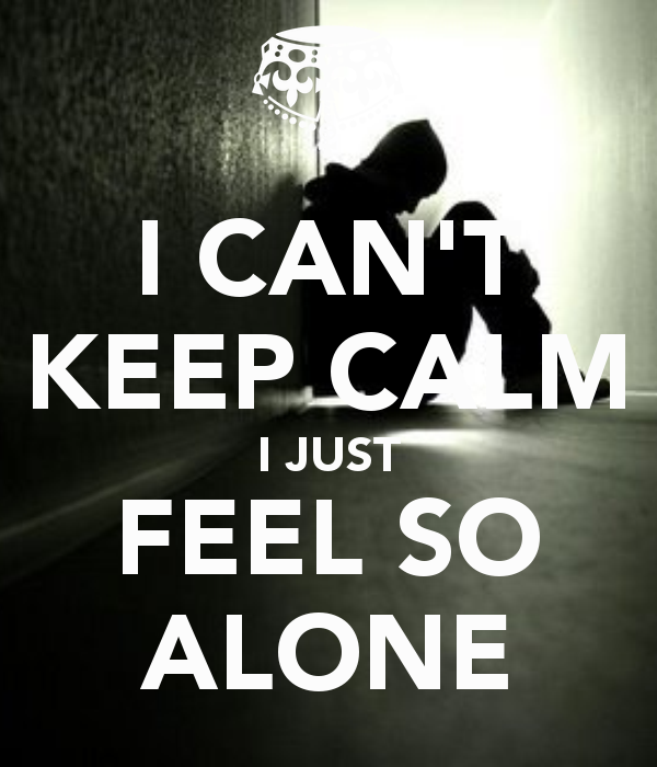 I Feel So Alone Quotes: I-can-t-keep-calm-i-just-feel-so-alone.png (600×700