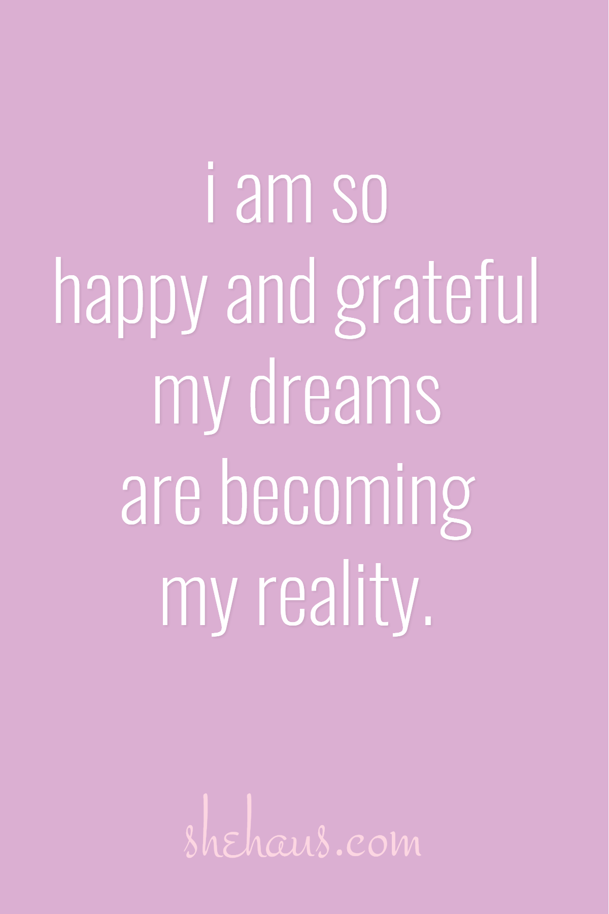 I Am So Happy And Grateful My Dreams Are Becoming My Reality Shehaus Com Positive Affirmations Quotes Affirmations Positive Affirmations