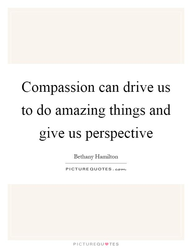 Compassion can drive us to do amazing things and give us perspective. Picture Quotes.