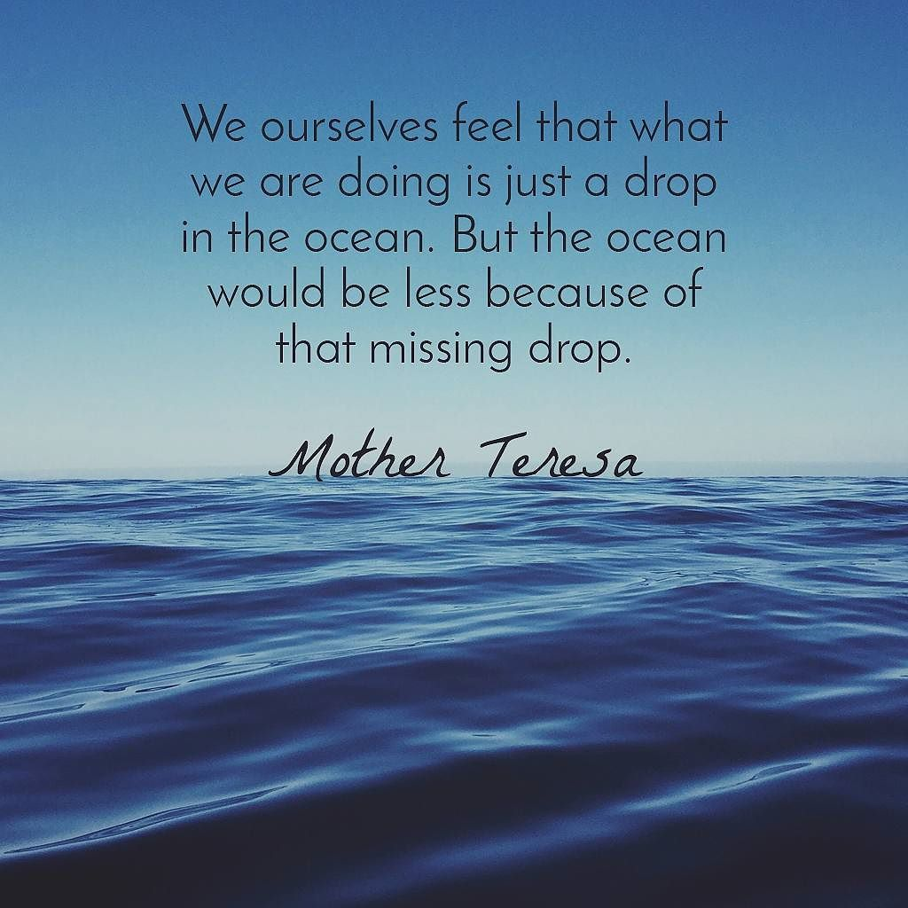 "Image result for ""We ourselves feel that what we are doing is just a drop in the ocean. But the ocean would be less because of that missing drop."""