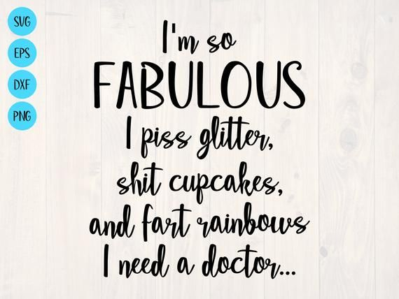 I'm so fabulous I piss glitter shit cupcakes and fart rainbows I need a doctor SVG is a funny shirt design by SullyWorksSVGandCut
