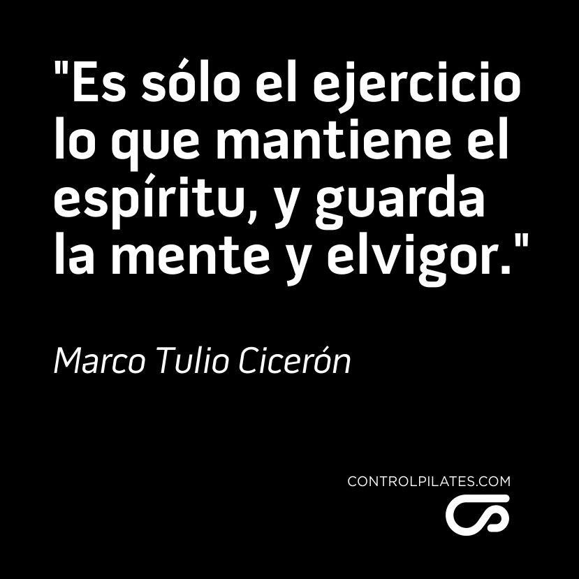"""""""Es sólo el ejercicio lo que mantiene el espíritu, y guarda la mente y el    vigor.""""    Marco Tulio Cicerón / Control Pilates"""