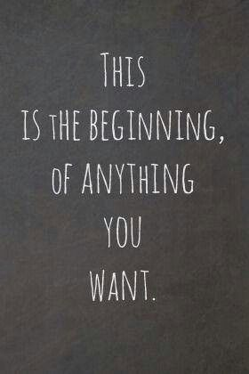 This is the beginning of anything you want.