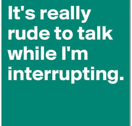 It's really rude to talk while I'm interrupting