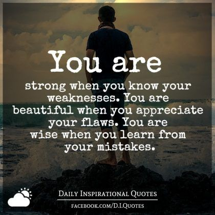You are strong when you know your weaknesses. You are beautiful...