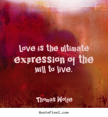 Charmant Thomas Wolfe Picture Quotes   Love Is The Ultimate Expression Of The Will  To Live.