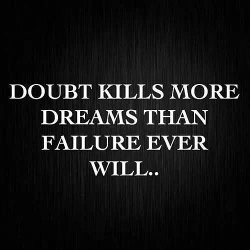 Doubts Kill More Dreams Than Failure Ever Will. Fear Is Faith In Reverse.  Replace Your Fears With Faith And Your Doubts With.