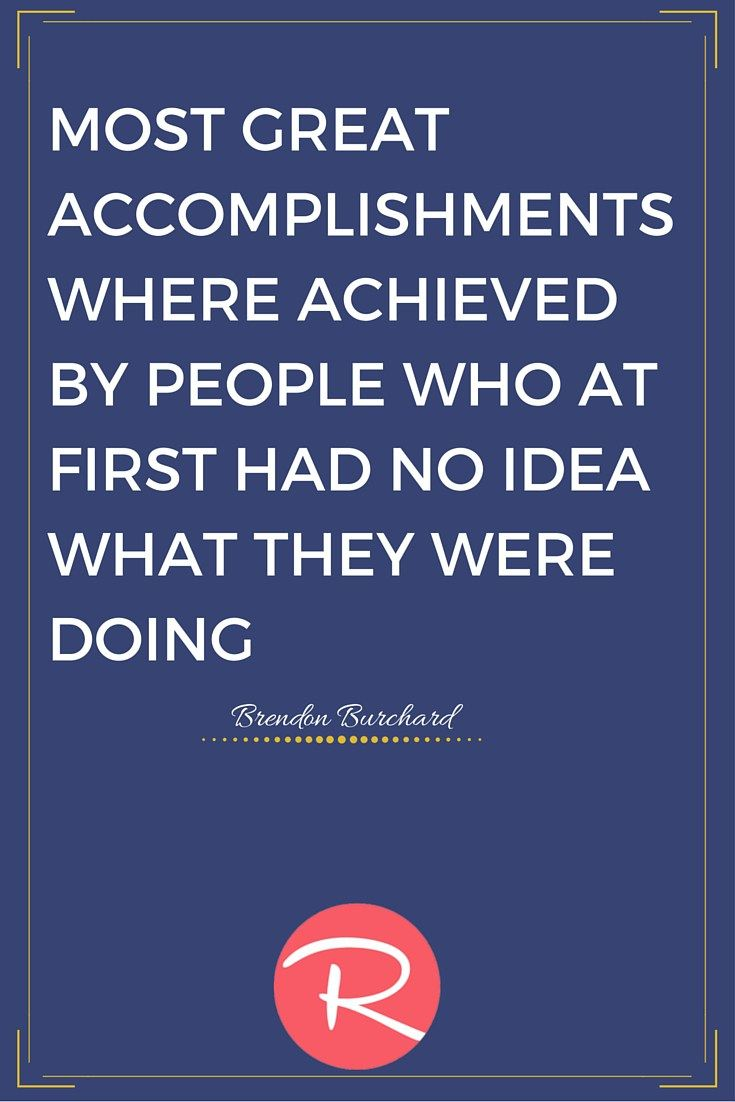 Quotes For Your Pinterest Boards. You Can Find More Here http://rosiesocialmedia.com/inspirational-quotes/  Most great accomplishments were achieved by people who at first had no idea what they were doing | Brendon Burchard Quote | Rosie Social Media Pinterest Account Management Services