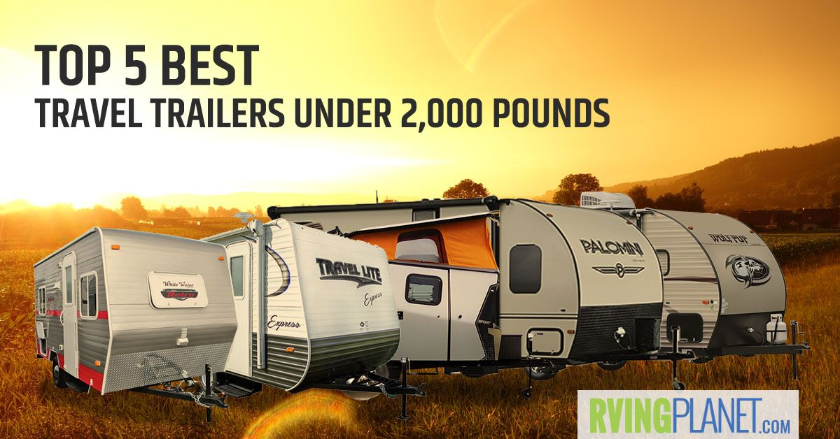 Top 5 Best Travel Trailers Under 2 000 Lbs Rving Planet Blog