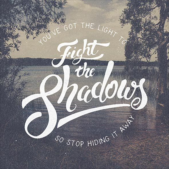 Quote of the weekYou've got the light to FIGHT THE SHADOWS so stop hidingt it away.