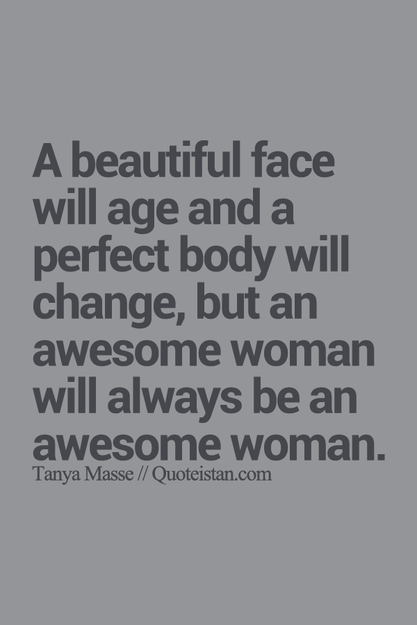 A Beautiful Face Will Age And A Perfect Body Will Change But An Awesome Woman Will Always Be An Awesome Woman Quotes Inspirational Words Positive Quotes