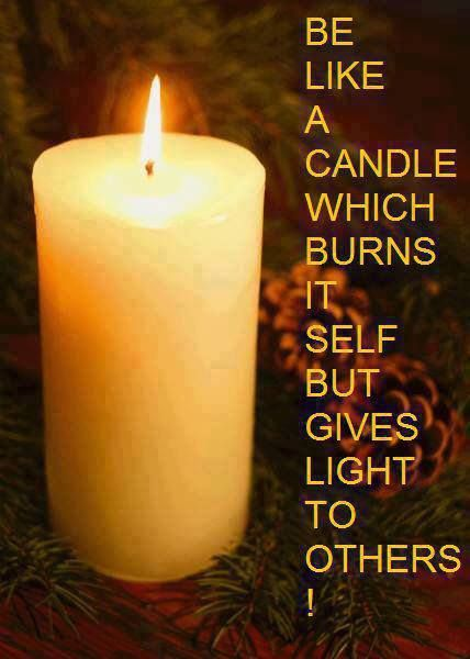 """""""Be like a candle which burns inself but gives light to others!"""""""