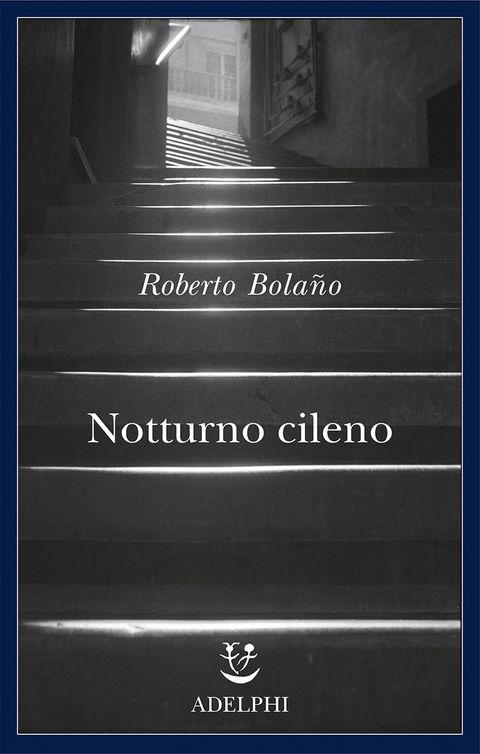 Bolaño, Roberto - Notturno cileno - 9 agosto 2017