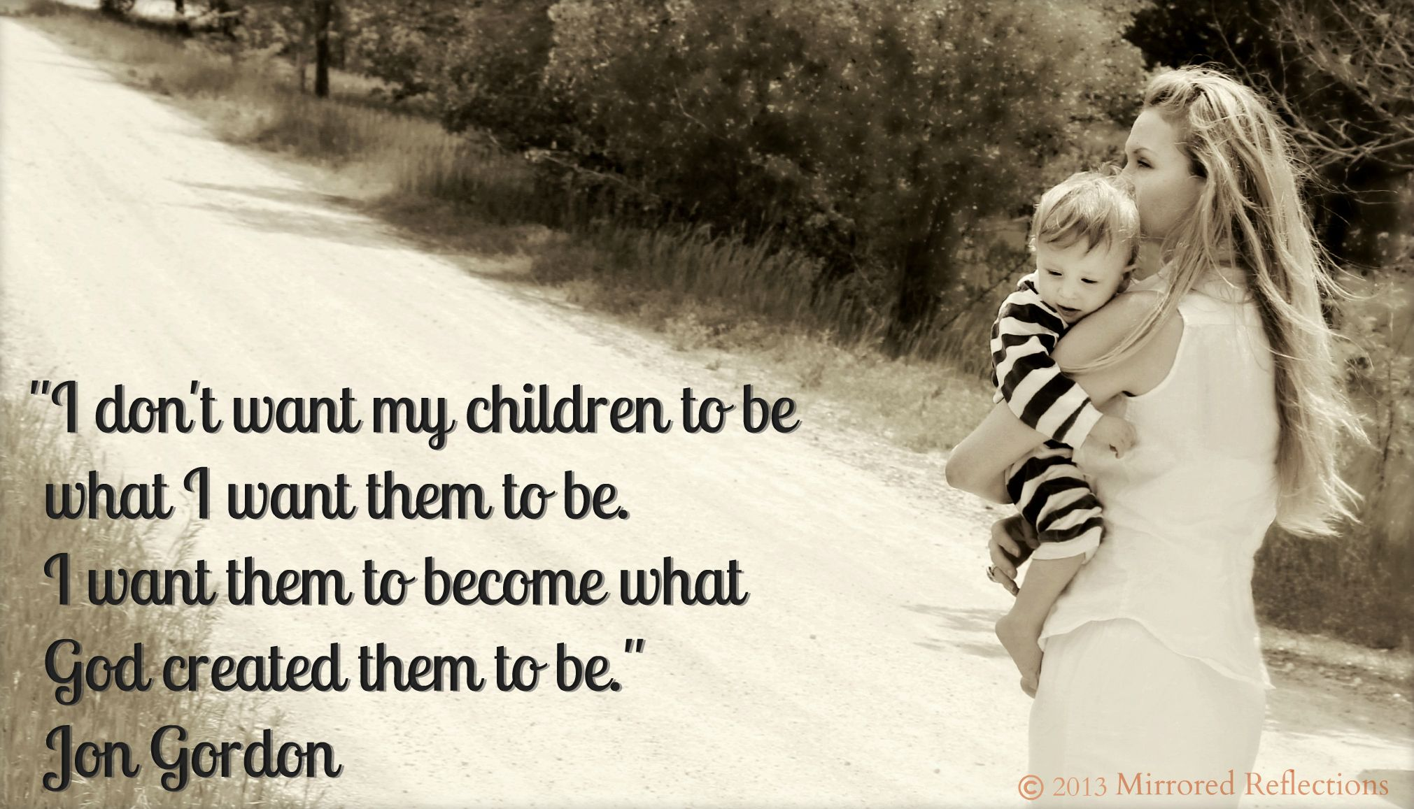 """""""I don't want my children to be what I want them to be. I want them to become what God created them to be."""" Jon Gordon image provided by Mirrored Reflections"""