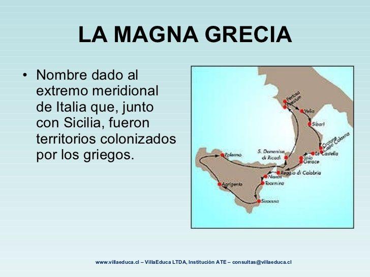 MAGNA GRECIA.Son los territorios colonizados por los griegos en la península itálica en el S-VII a.C. originariamente el termino magnagrecia fue utilizado por los romanos para describir el territorio entorno a la colonia de Graia. Consta de importantes ciudades en la vida de Grecia. La más antigua fue Cumas, a través de la cual los etruscos y otros pueblos de Italia recibieron el alfabeto y la civilización griega. Inmediatamente después se colonizó la parte este de Sicilia y en la Península.