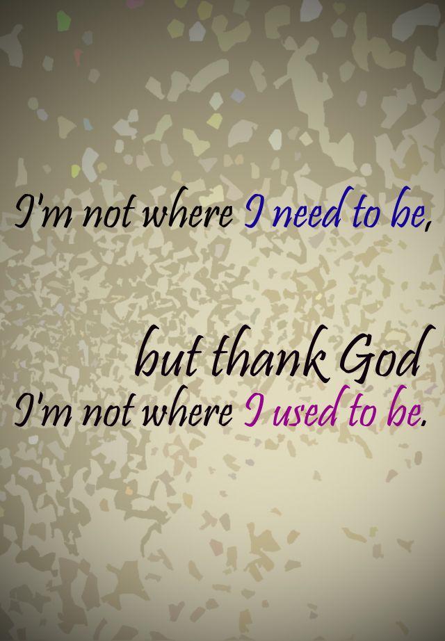 I M Not Where I Need To Be But Thank God I M Not Where I Used To