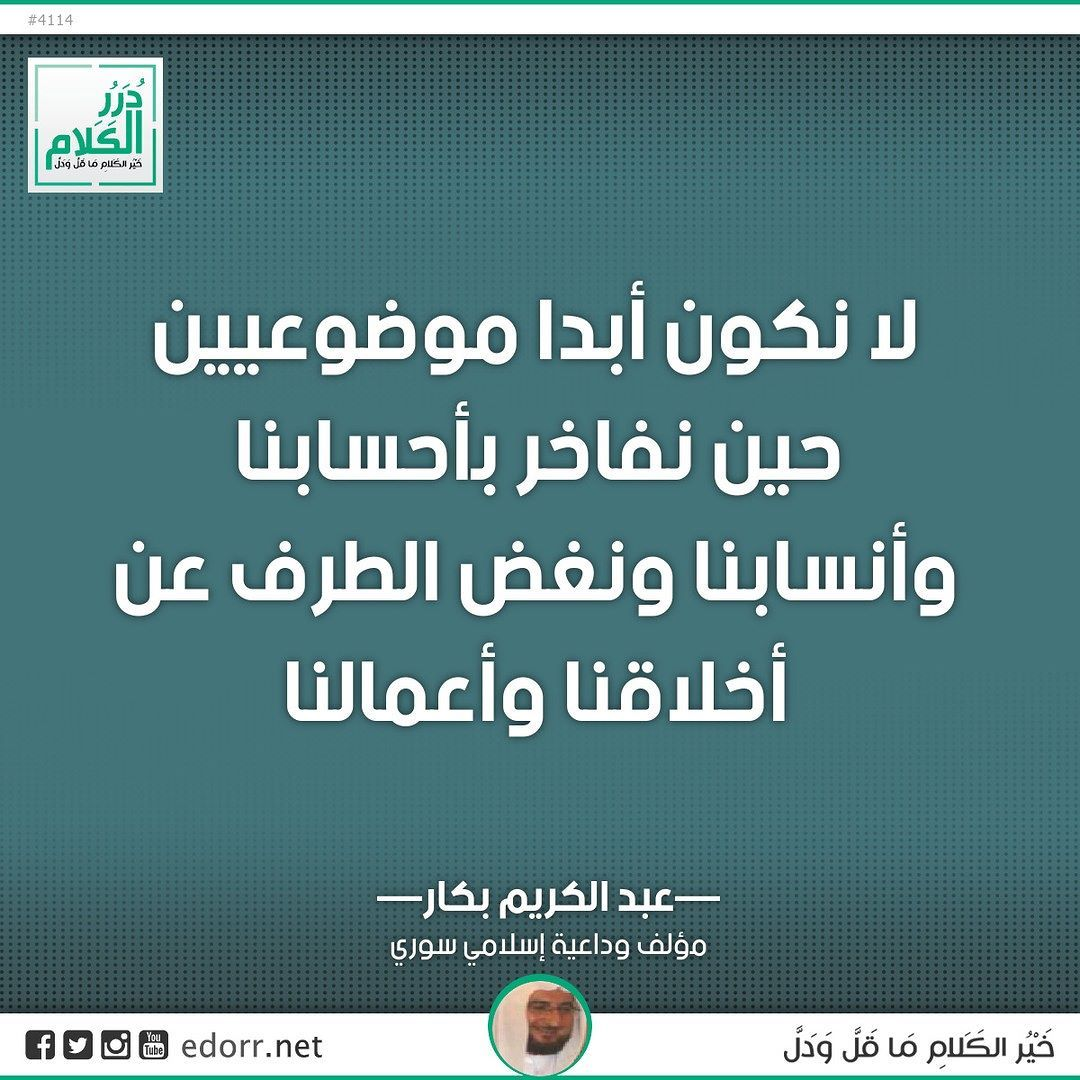 لا نكون أبدا موضوعيين حين نفاخر بأحسابنا وأنسابنا ونغض الطرف عن أخلاقنا وأعمالنا عبد الكريم بكار