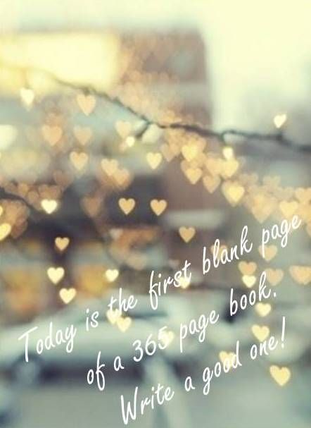 today is the first blank page in a 365 page book write a good one happy new year