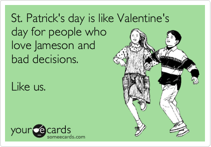 St. Patrick's day is like Valentine's day for people who love Jameson and bad decisions. Like us.