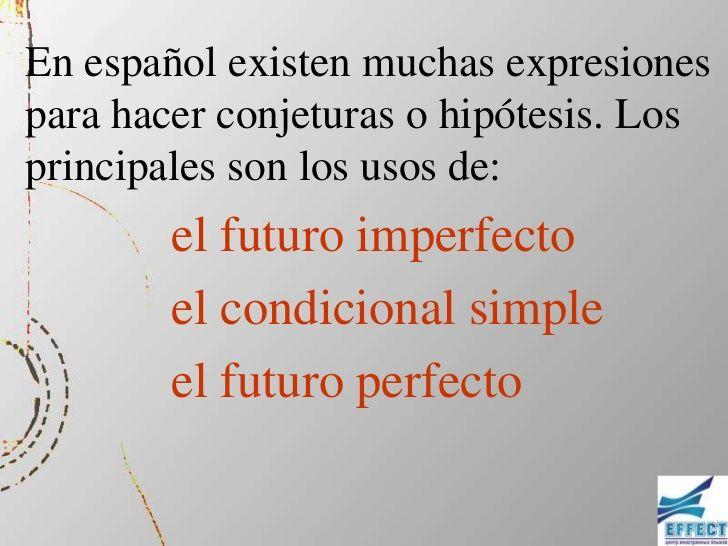 En español existen muchas expresionespara hacer conjeturas o hipótesis. Losprincipales son los usos de:        el futuro i...