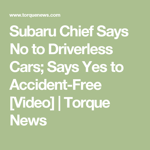 Subaru Chief Says No to Driverless Cars; Says Yes to Accident-Free ...