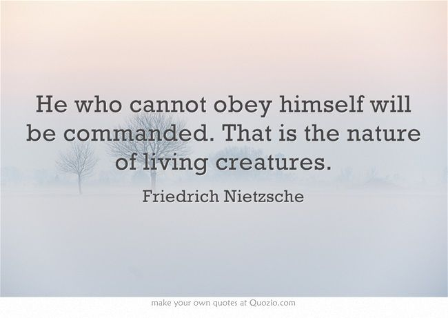 He Who Cannot Obey Himself Will Be Commanded That Is The Nature Of Living Creatures