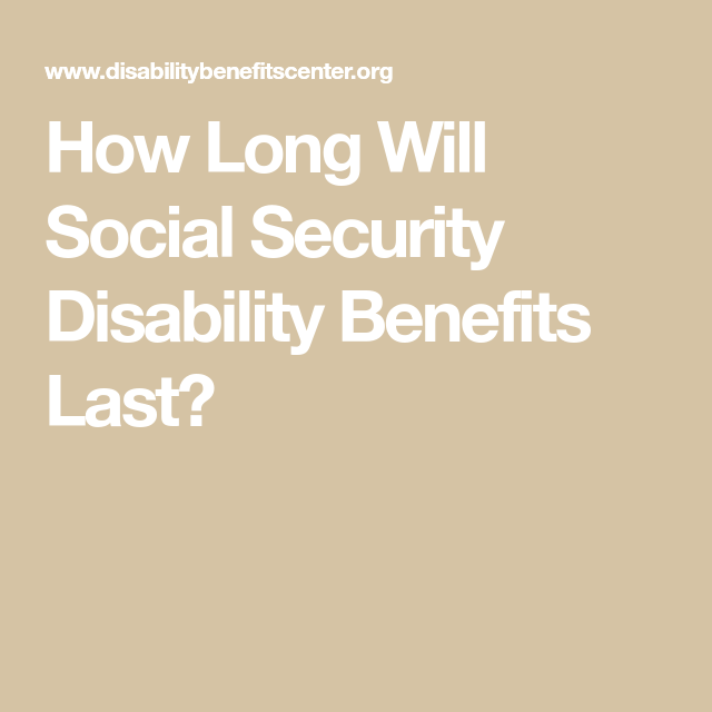 How Long Will Social Security Disability Benefits Last Social Security Disability Social Security Disability Benefits Disability Benefit