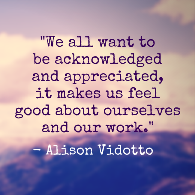 We All Want To Be Acknowledged And Appreciated It Makes Us Feel Good About Ourselves And Our Work Leadership Quotes Leadership Quotes Inspirational Feel Good