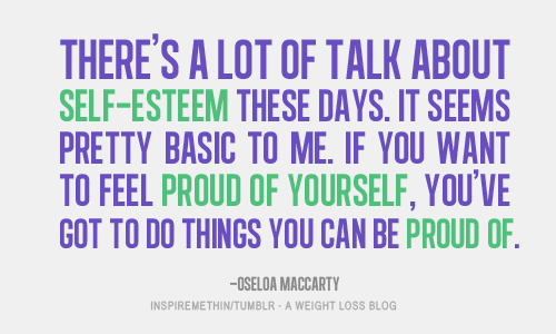 If you want to feel proud of yourself, you've got to do things you can be proud of